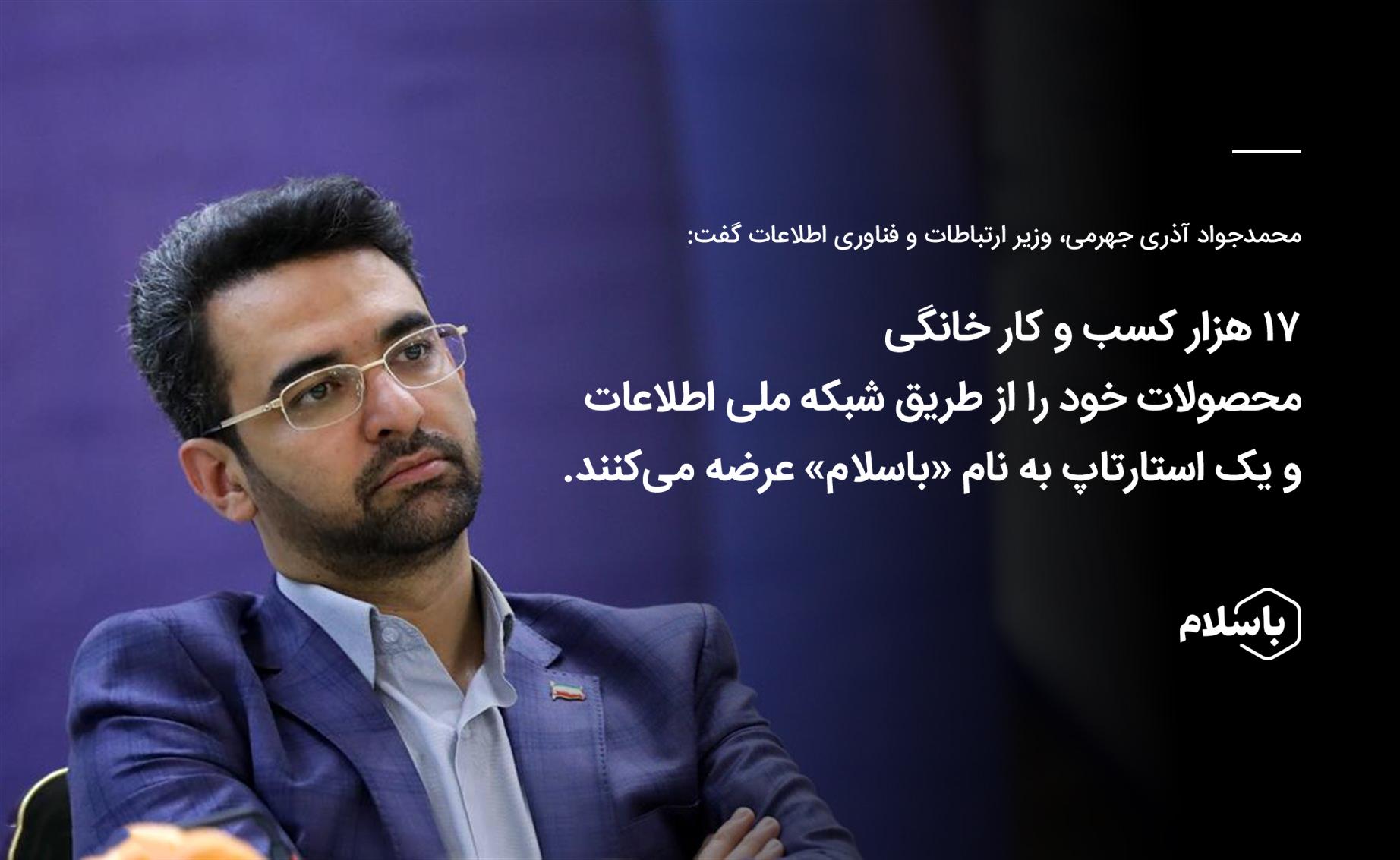 آذری جهرمی گفت: 17000 کسب و کار با کمک «باسلام» و شبکه ملی اطلاعات ایجاد شده است.